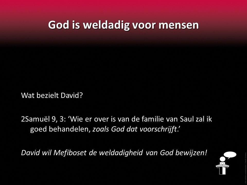 God is weldadig voor mensen Wat bezielt David? 2Samuël 9, 3: 'Wie er over is van de familie van Saul zal ik goed behandelen, zoals God dat voorschrijf