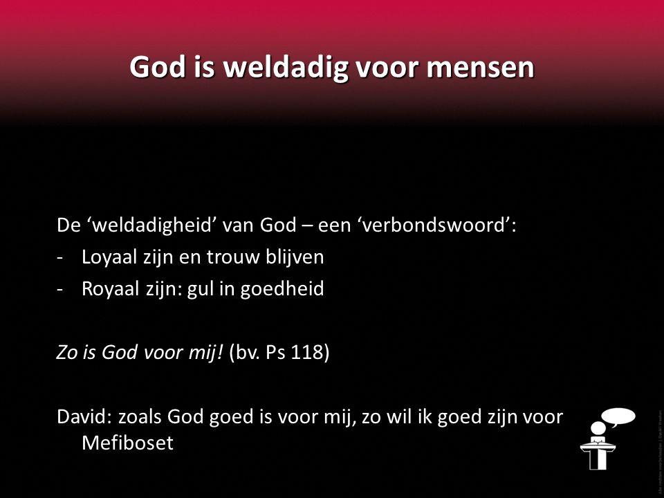 God is weldadig voor mensen De 'weldadigheid' van God – een 'verbondswoord': -Loyaal zijn en trouw blijven -Royaal zijn: gul in goedheid Zo is God voo