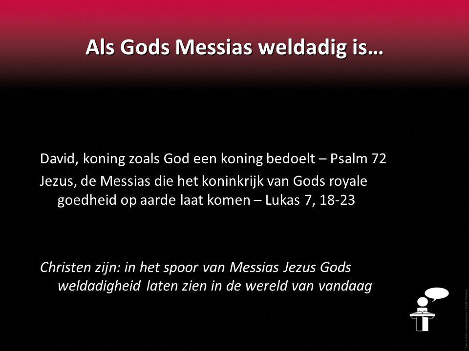 Als Gods Messias weldadig is… David, koning zoals God een koning bedoelt – Psalm 72 Jezus, de Messias die het koninkrijk van Gods royale goedheid op aarde laat komen – Lukas 7, 18-23 Christen zijn: in het spoor van Messias Jezus Gods weldadigheid laten zien in de wereld van vandaag