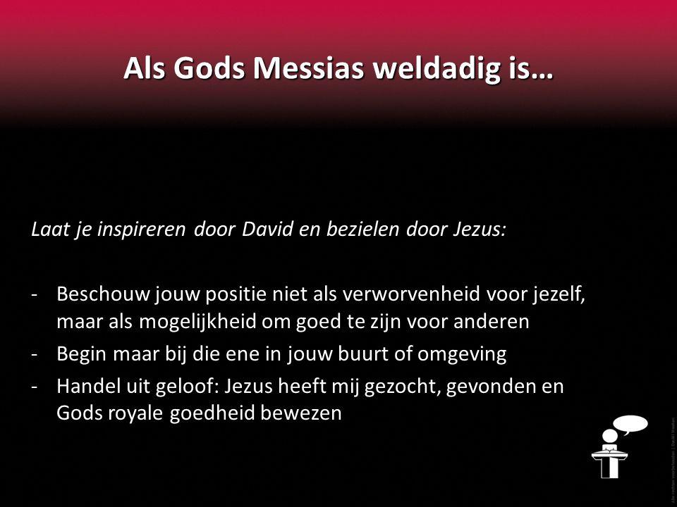 Als Gods Messias weldadig is… Laat je inspireren door David en bezielen door Jezus: -Beschouw jouw positie niet als verworvenheid voor jezelf, maar als mogelijkheid om goed te zijn voor anderen -Begin maar bij die ene in jouw buurt of omgeving -Handel uit geloof: Jezus heeft mij gezocht, gevonden en Gods royale goedheid bewezen