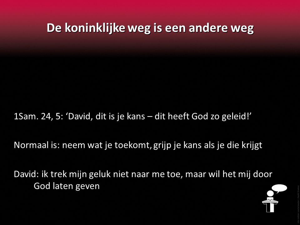 De koninklijke weg is een andere weg 1Sam. 24, 5: 'David, dit is je kans – dit heeft God zo geleid!' Normaal is: neem wat je toekomt, grijp je kans al