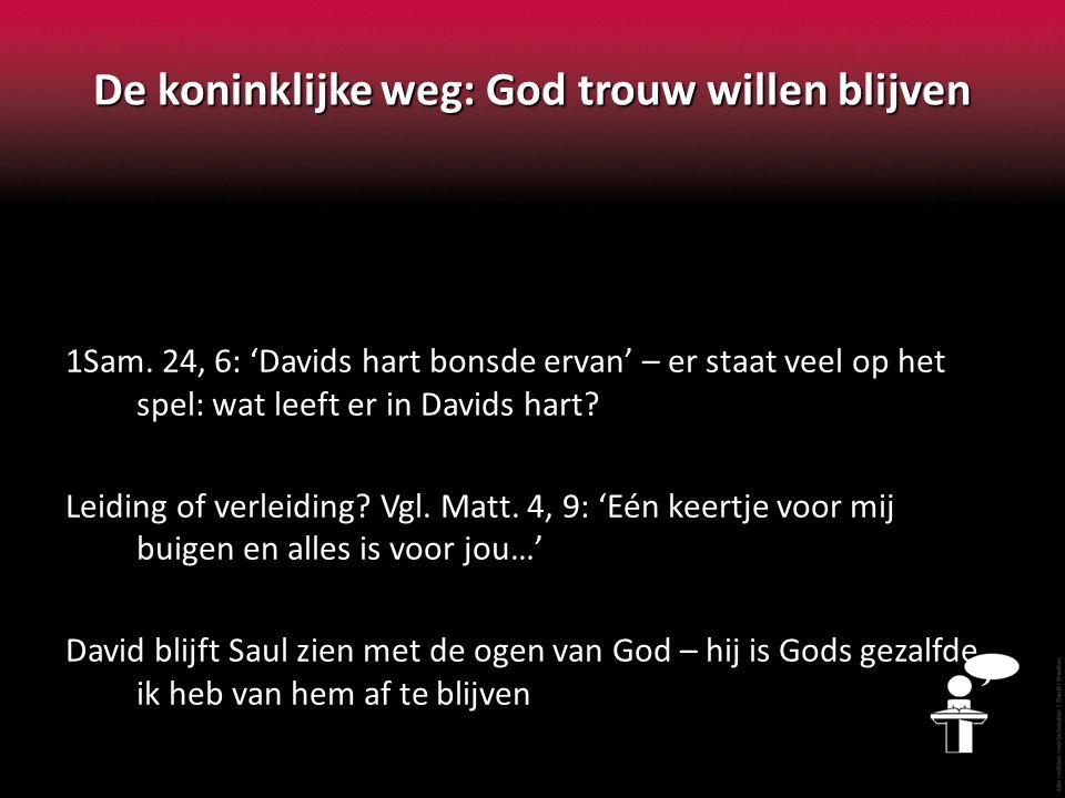 De koninklijke weg: God trouw willen blijven 1Sam. 24, 6: 'Davids hart bonsde ervan' – er staat veel op het spel: wat leeft er in Davids hart? Leiding