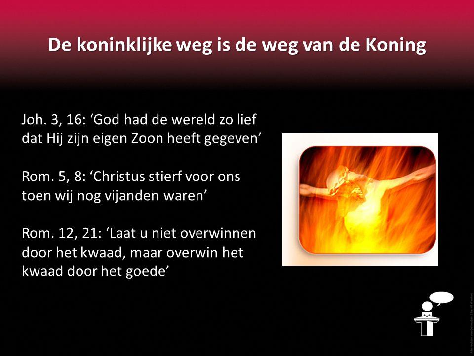 De koninklijke weg is de weg van de Koning Joh. 3, 16: 'God had de wereld zo lief dat Hij zijn eigen Zoon heeft gegeven' Rom. 5, 8: 'Christus stierf v