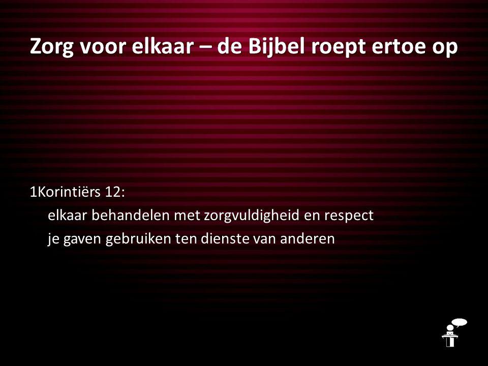 Zorg voor elkaar – de Bijbel roept ertoe op 1Korintiërs 12: elkaar behandelen met zorgvuldigheid en respect je gaven gebruiken ten dienste van anderen