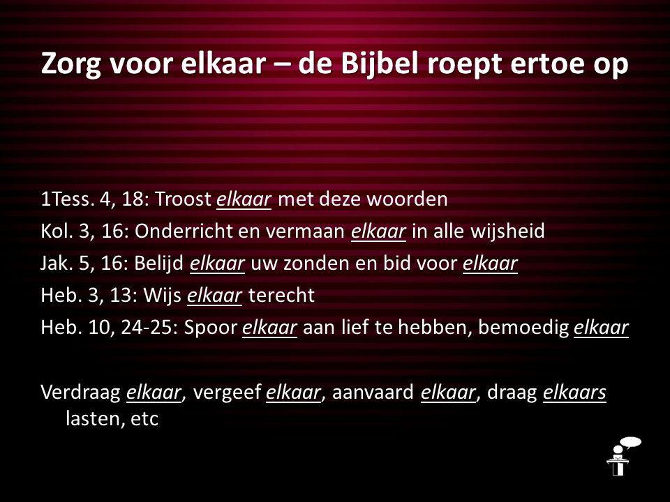 Zorg voor elkaar – de Bijbel roept ertoe op 1Tess. 4, 18: Troost elkaar met deze woorden Kol. 3, 16: Onderricht en vermaan elkaar in alle wijsheid Jak