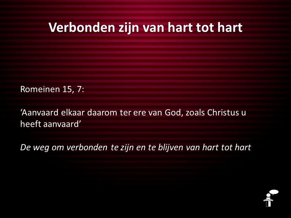 Verbonden zijn van hart tot hart Romeinen 15, 7: 'Aanvaard elkaar daarom ter ere van God, zoals Christus u heeft aanvaard' De weg om verbonden te zijn en te blijven van hart tot hart