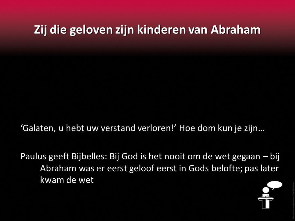 Zij die geloven zijn kinderen van Abraham 'Galaten, u hebt uw verstand verloren!' Hoe dom kun je zijn… Paulus geeft Bijbelles: Bij God is het nooit om de wet gegaan – bij Abraham was er eerst geloof eerst in Gods belofte; pas later kwam de wet