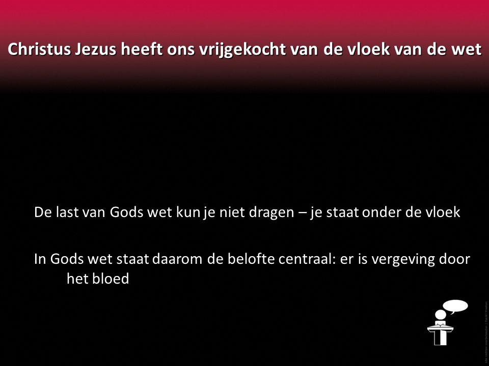 Christus Jezus heeft ons vrijgekocht van de vloek van de wet De last van Gods wet kun je niet dragen – je staat onder de vloek In Gods wet staat daaro