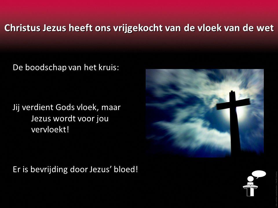 Christus Jezus heeft ons vrijgekocht van de vloek van de wet De boodschap van het kruis: Jij verdient Gods vloek, maar Jezus wordt voor jou vervloekt.