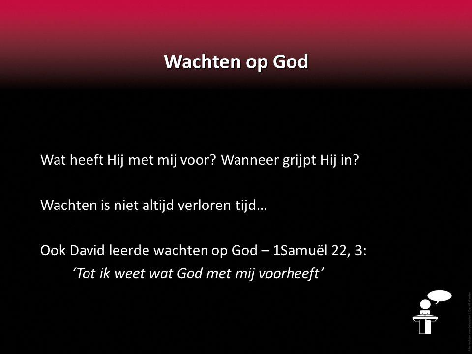 Wachten op God Wat heeft Hij met mij voor? Wanneer grijpt Hij in? Wachten is niet altijd verloren tijd… Ook David leerde wachten op God – 1Samuël 22,