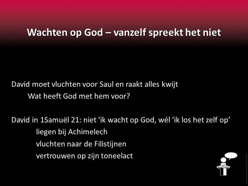 Wachten op God – vanzelf spreekt het niet David moet vluchten voor Saul en raakt alles kwijt Wat heeft God met hem voor? David in 1Samuël 21: niet 'ik