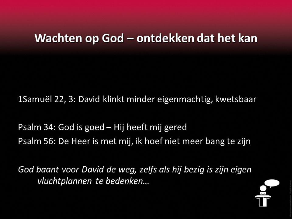 Wachten op God – ontdekken dat het kan 1Samuël 22, 3: David klinkt minder eigenmachtig, kwetsbaar Psalm 34: God is goed – Hij heeft mij gered Psalm 56