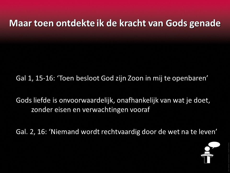 Maar toen ontdekte ik de kracht van Gods genade Gal 1, 15-16: 'Toen besloot God zijn Zoon in mij te openbaren' Gods liefde is onvoorwaardelijk, onafha