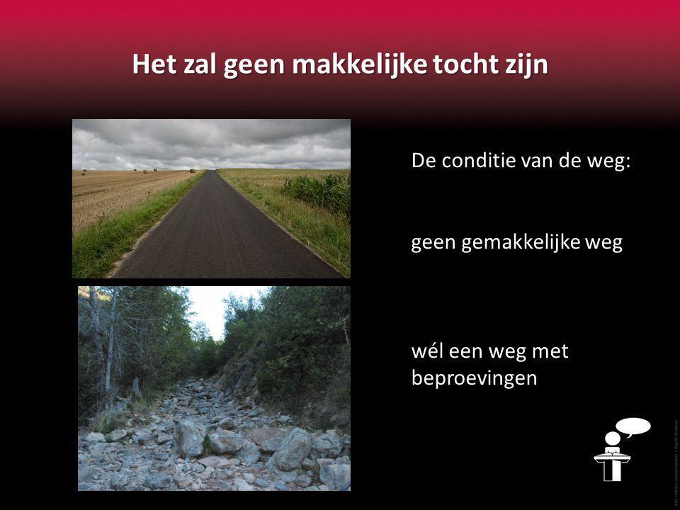 Het zal geen makkelijke tocht zijn De conditie van de weg: geen gemakkelijke weg wél een weg met beproevingen