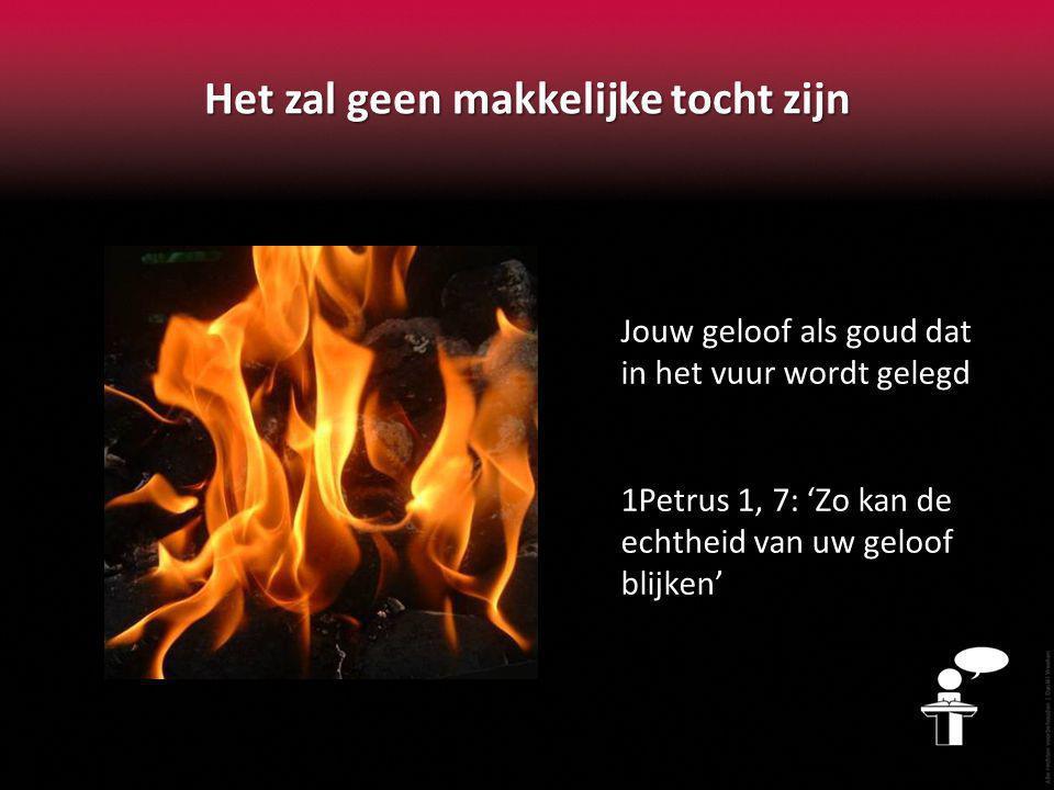 Het zal geen makkelijke tocht zijn Jouw geloof als goud dat in het vuur wordt gelegd 1Petrus 1, 7: 'Zo kan de echtheid van uw geloof blijken'