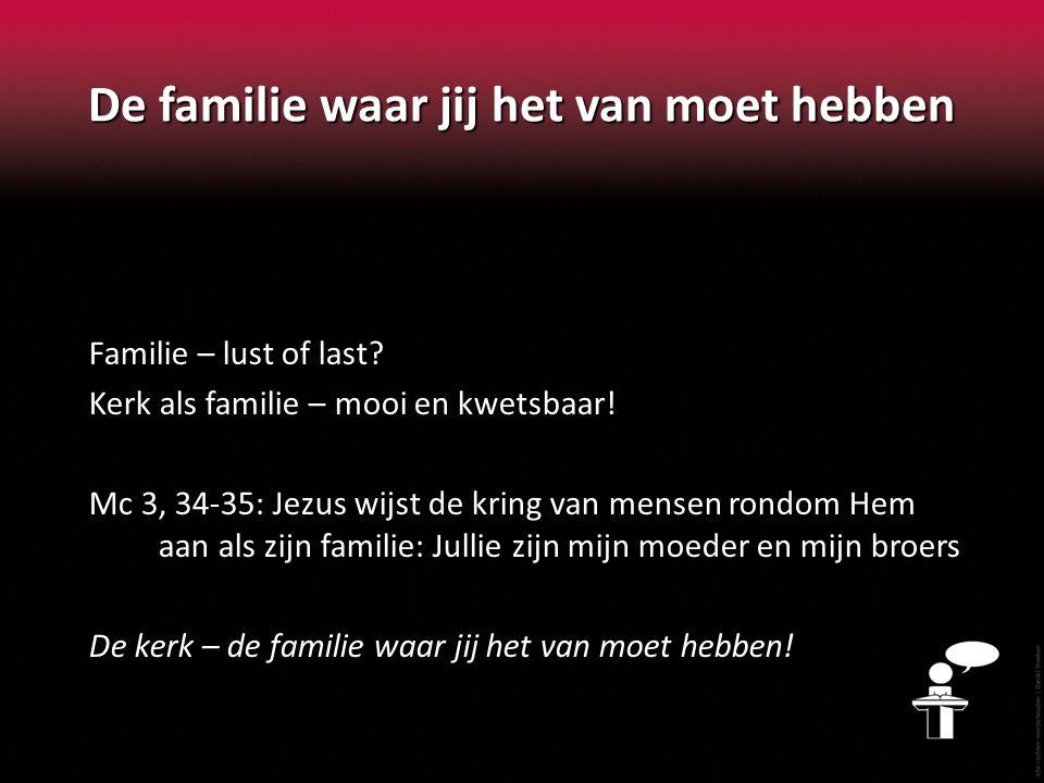De familie waar jij het van moet hebben Familie – lust of last? Kerk als familie – mooi en kwetsbaar! Mc 3, 34-35: Jezus wijst de kring van mensen ron