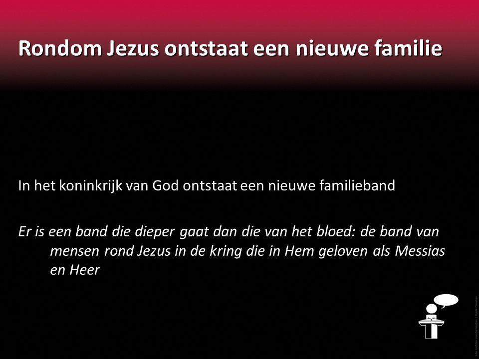 Rondom Jezus ontstaat een nieuwe familie In het koninkrijk van God ontstaat een nieuwe familieband Er is een band die dieper gaat dan die van het bloe