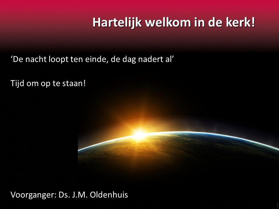 Hartelijk welkom in de kerk! 'De nacht loopt ten einde, de dag nadert al' Tijd om op te staan! Voorganger: Ds. J.M. Oldenhuis
