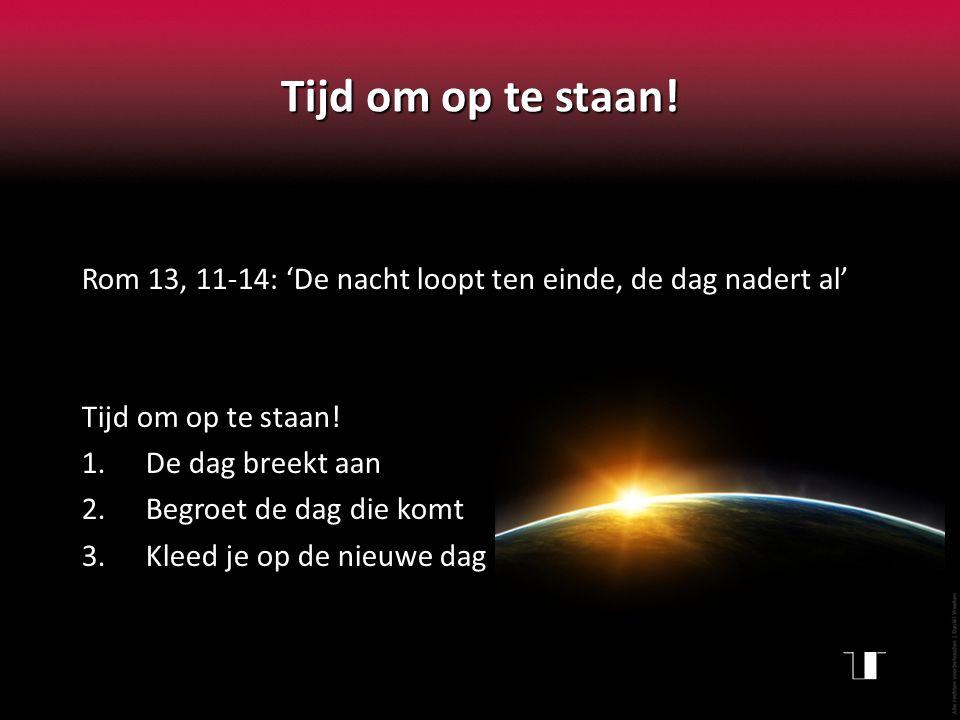 Tijd om op te staan! Rom 13, 11-14: 'De nacht loopt ten einde, de dag nadert al' Tijd om op te staan! 1.De dag breekt aan 2.Begroet de dag die komt 3.