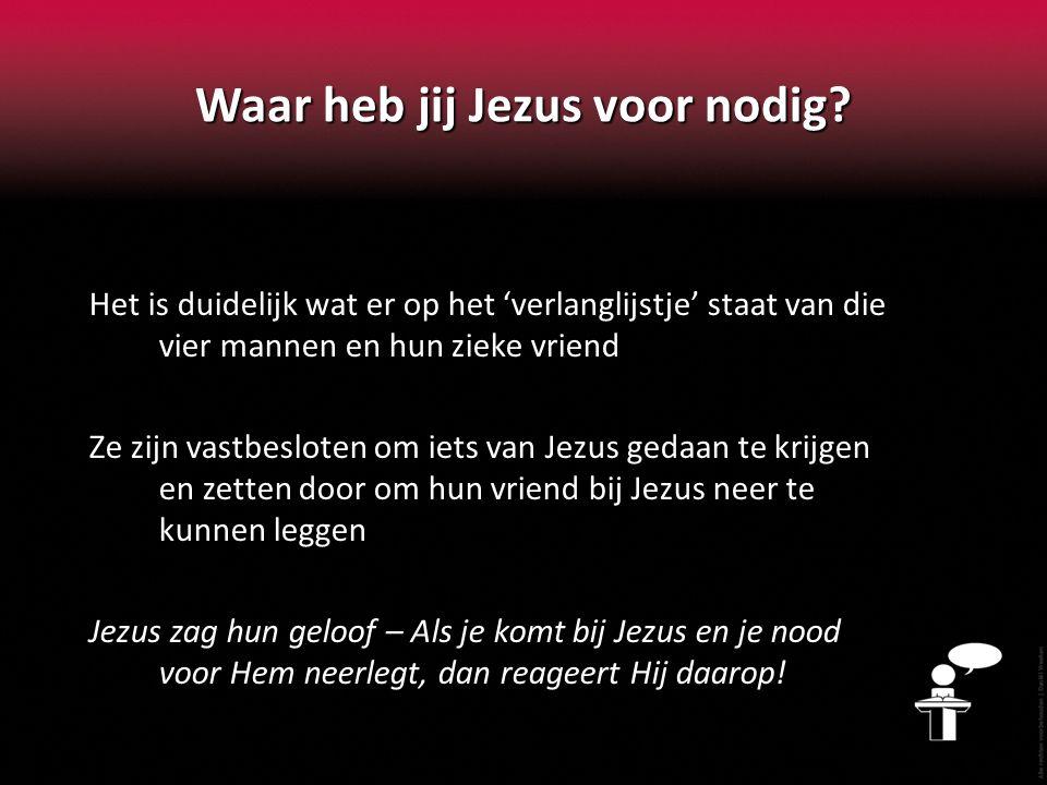 Waar heb jij Jezus voor nodig? Het is duidelijk wat er op het 'verlanglijstje' staat van die vier mannen en hun zieke vriend Ze zijn vastbesloten om i