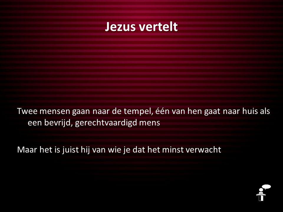 Jezus vertelt Twee mensen gaan naar de tempel, één van hen gaat naar huis als een bevrijd, gerechtvaardigd mens Maar het is juist hij van wie je dat h