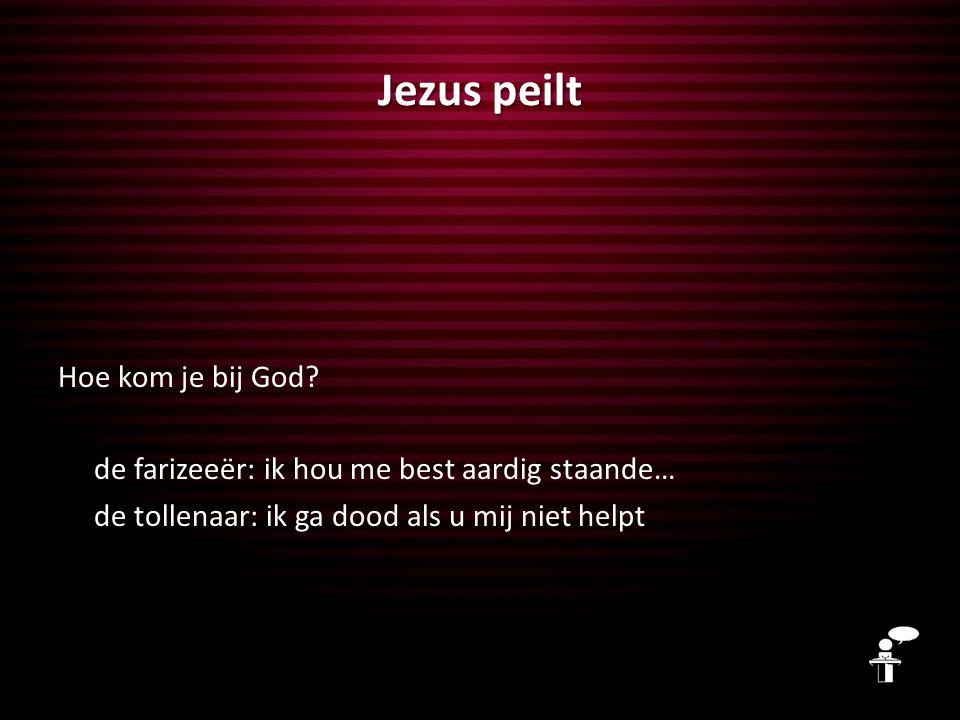 Jezus peilt Hoe kom je bij God? de farizeeër: ik hou me best aardig staande… de tollenaar: ik ga dood als u mij niet helpt