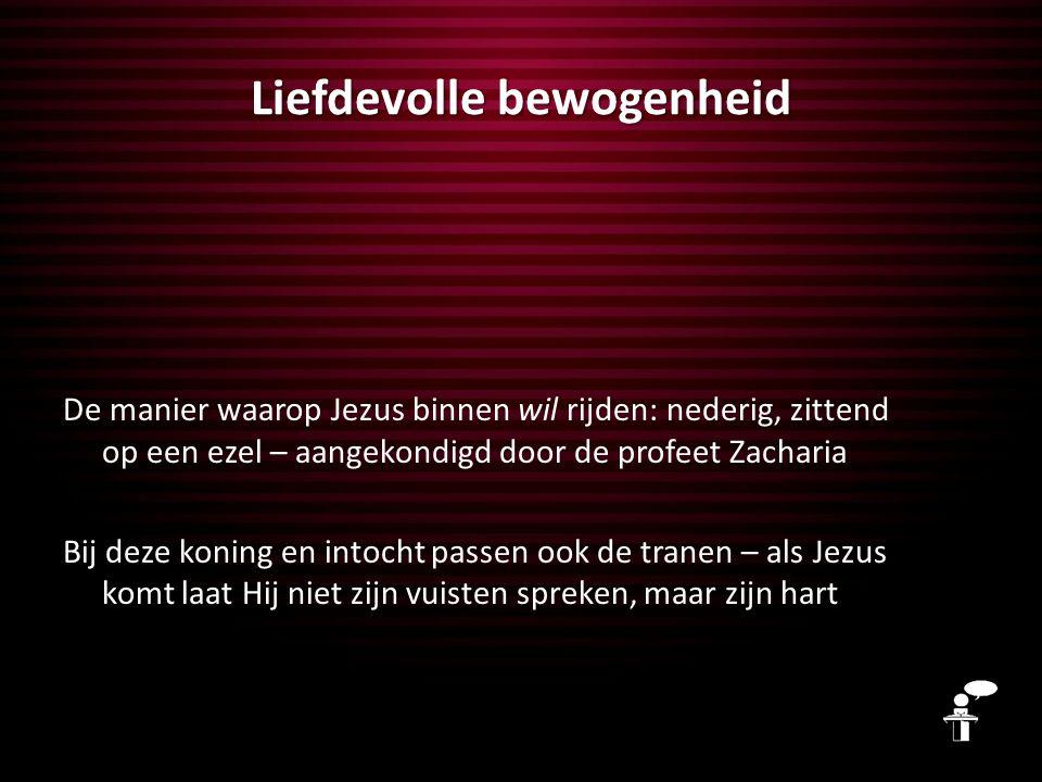 Liefdevolle bewogenheid De manier waarop Jezus binnen wil rijden: nederig, zittend op een ezel – aangekondigd door de profeet Zacharia Bij deze koning