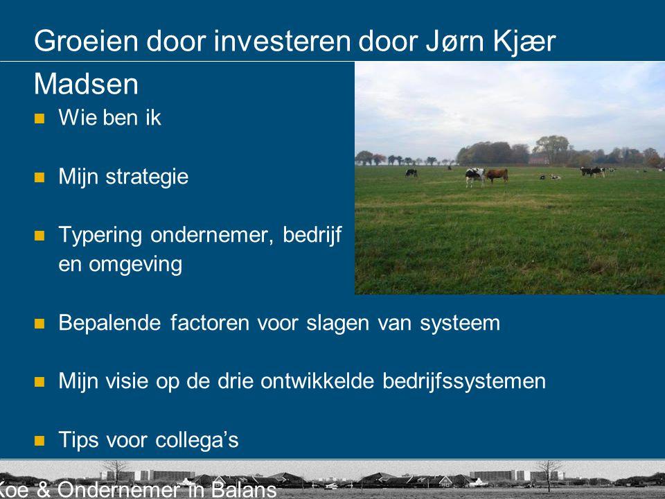 Koe & Ondernemer in Balans Groeien door investeren door Jørn Kjær Madsen Wie ben ik Mijn strategie Typering ondernemer, bedrijf en omgeving Bepalende factoren voor slagen van systeem Mijn visie op de drie ontwikkelde bedrijfssystemen Tips voor collega's