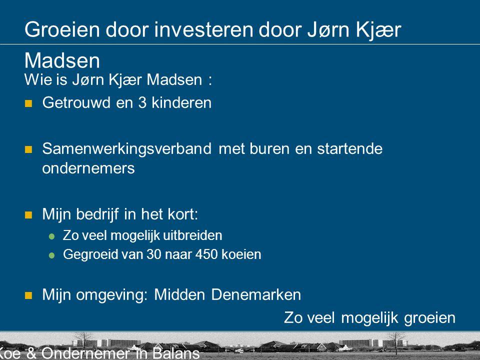 Koe & Ondernemer in Balans Groeien door investeren door Jørn Kjær Madsen Wie is Jørn Kjær Madsen : Getrouwd en 3 kinderen Samenwerkingsverband met bur