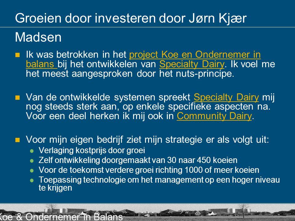 Koe & Ondernemer in Balans Groeien door investeren door Jørn Kjær Madsen Ik was betrokken in het project Koe en Ondernemer in balans bij het ontwikkel