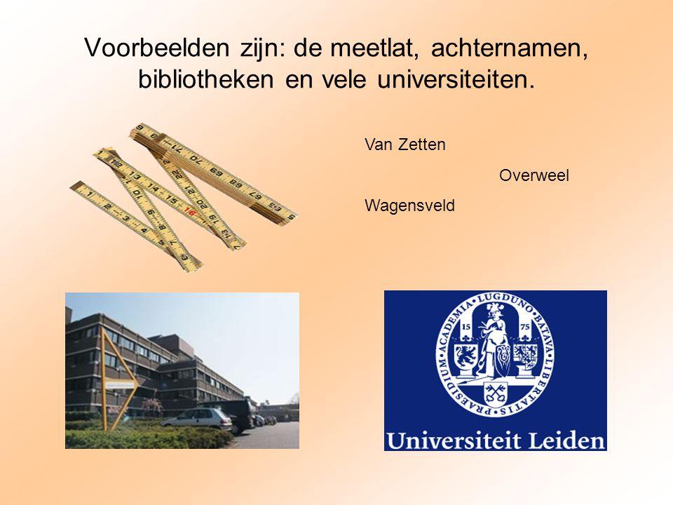 Voorbeelden zijn: de meetlat, achternamen, bibliotheken en vele universiteiten. Van Zetten Overweel Wagensveld