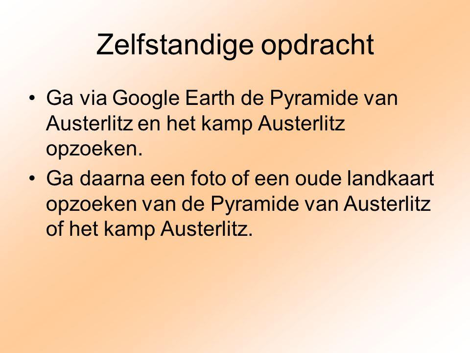 Zelfstandige opdracht Ga via Google Earth de Pyramide van Austerlitz en het kamp Austerlitz opzoeken. Ga daarna een foto of een oude landkaart opzoeke