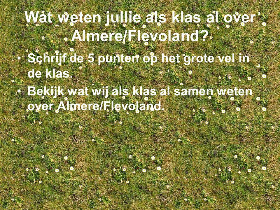 Wat weten jullie als klas al over Almere/Flevoland? Schrijf de 5 punten op het grote vel in de klas. Bekijk wat wij als klas al samen weten over Almer