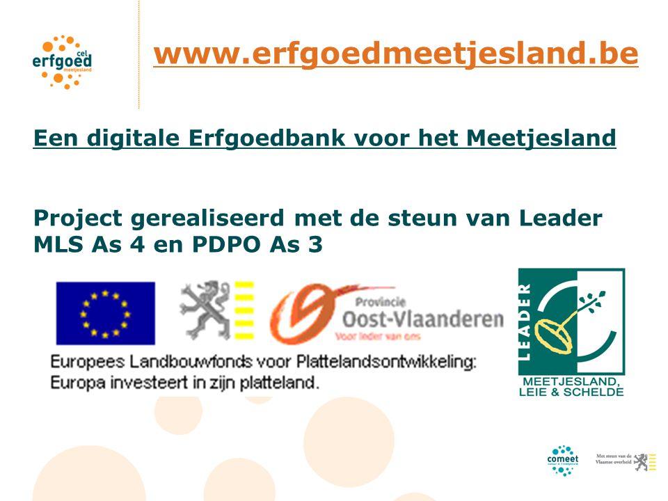 www.erfgoedmeetjesland.be Een digitale Erfgoedbank voor het Meetjesland Project gerealiseerd met de steun van Leader MLS As 4 en PDPO As 3