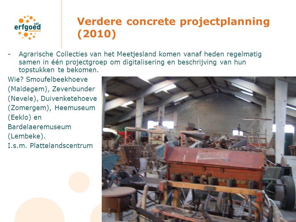 Verdere concrete projectplanning (2010) -Agrarische Collecties van het Meetjesland komen vanaf heden regelmatig samen in één projectgroep om digitalisering en beschrijving van hun topstukken te bekomen.
