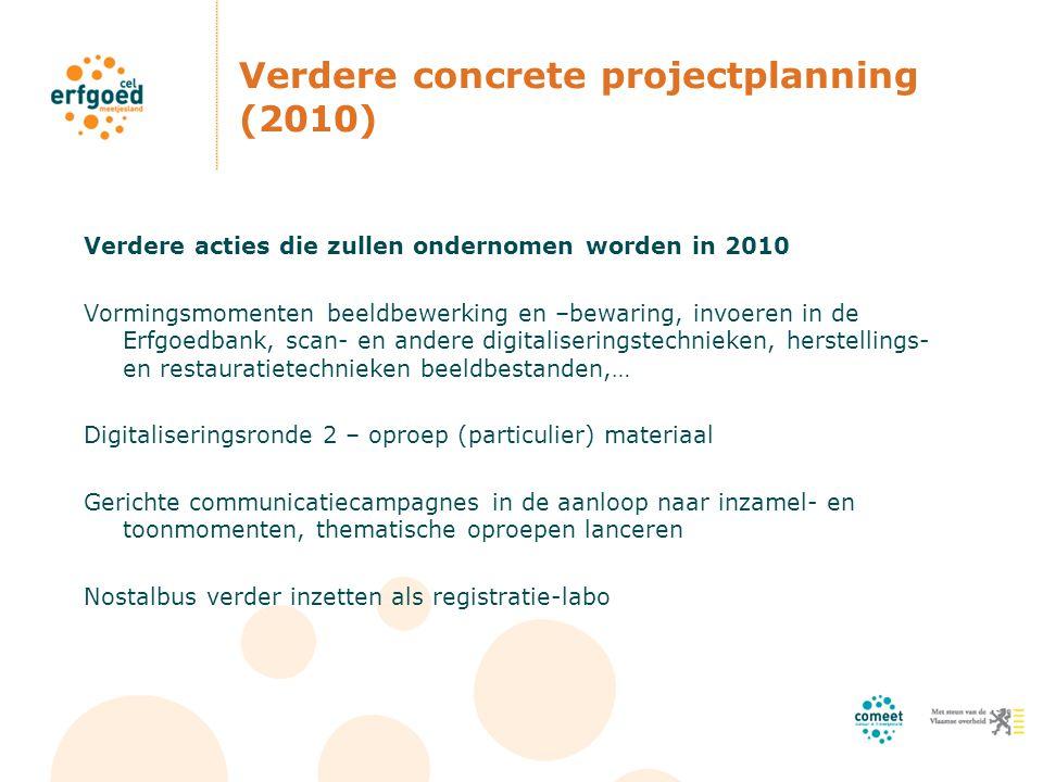 Verdere concrete projectplanning (2010) Verdere acties die zullen ondernomen worden in 2010 Vormingsmomenten beeldbewerking en –bewaring, invoeren in de Erfgoedbank, scan- en andere digitaliseringstechnieken, herstellings- en restauratietechnieken beeldbestanden,… Digitaliseringsronde 2 – oproep (particulier) materiaal Gerichte communicatiecampagnes in de aanloop naar inzamel- en toonmomenten, thematische oproepen lanceren Nostalbus verder inzetten als registratie-labo