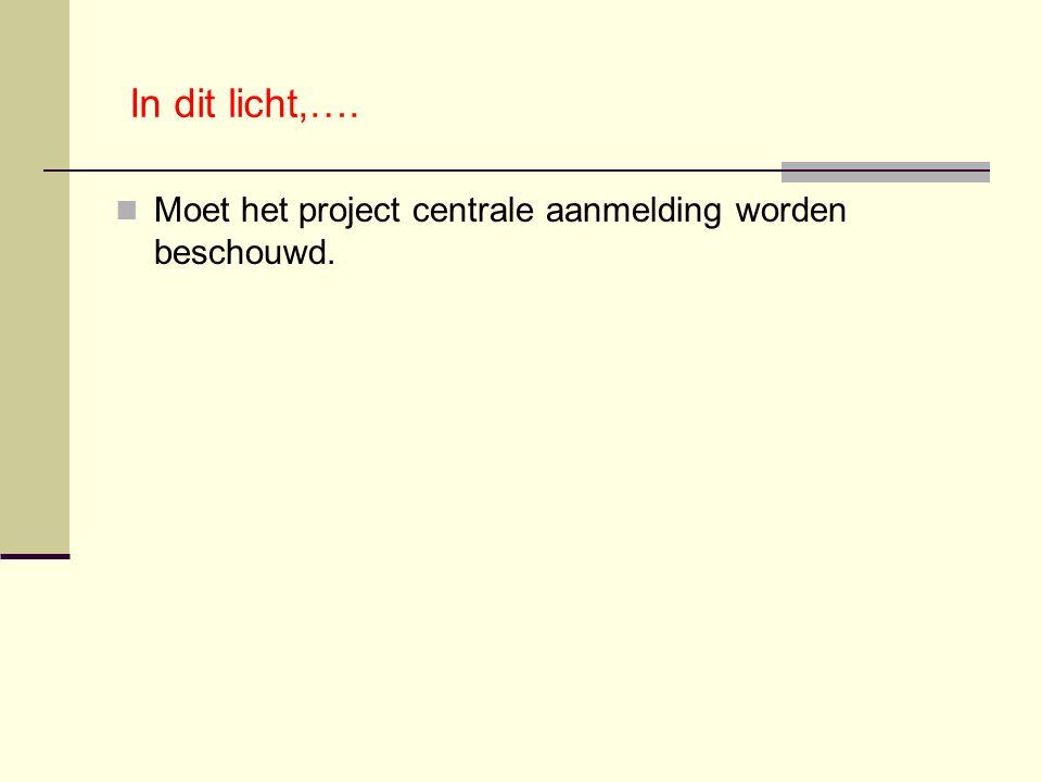 In dit licht,…. Moet het project centrale aanmelding worden beschouwd.