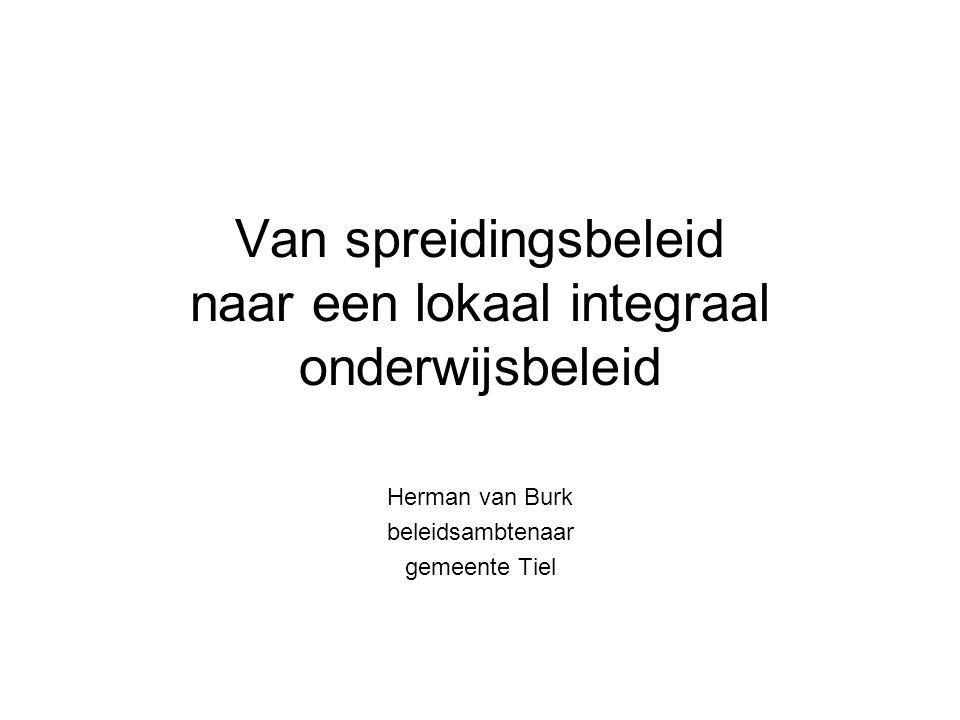Van spreidingsbeleid naar een lokaal integraal onderwijsbeleid Herman van Burk beleidsambtenaar gemeente Tiel
