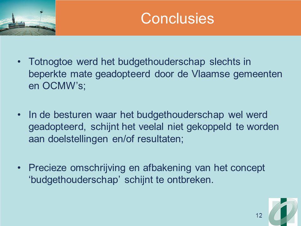 12 Conclusies Totnogtoe werd het budgethouderschap slechts in beperkte mate geadopteerd door de Vlaamse gemeenten en OCMW's; In de besturen waar het budgethouderschap wel werd geadopteerd, schijnt het veelal niet gekoppeld te worden aan doelstellingen en/of resultaten; Precieze omschrijving en afbakening van het concept 'budgethouderschap' schijnt te ontbreken.