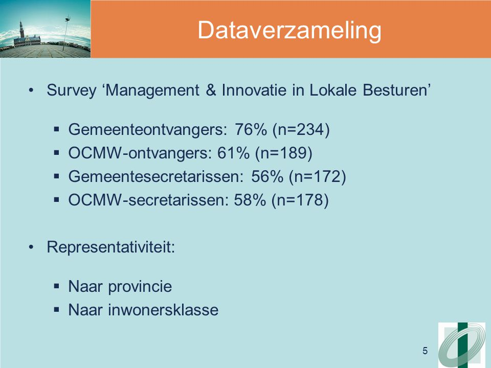 5 Dataverzameling Survey 'Management & Innovatie in Lokale Besturen'  Gemeenteontvangers: 76% (n=234)  OCMW-ontvangers: 61% (n=189)  Gemeentesecretarissen: 56% (n=172)  OCMW-secretarissen: 58% (n=178) Representativiteit:  Naar provincie  Naar inwonersklasse