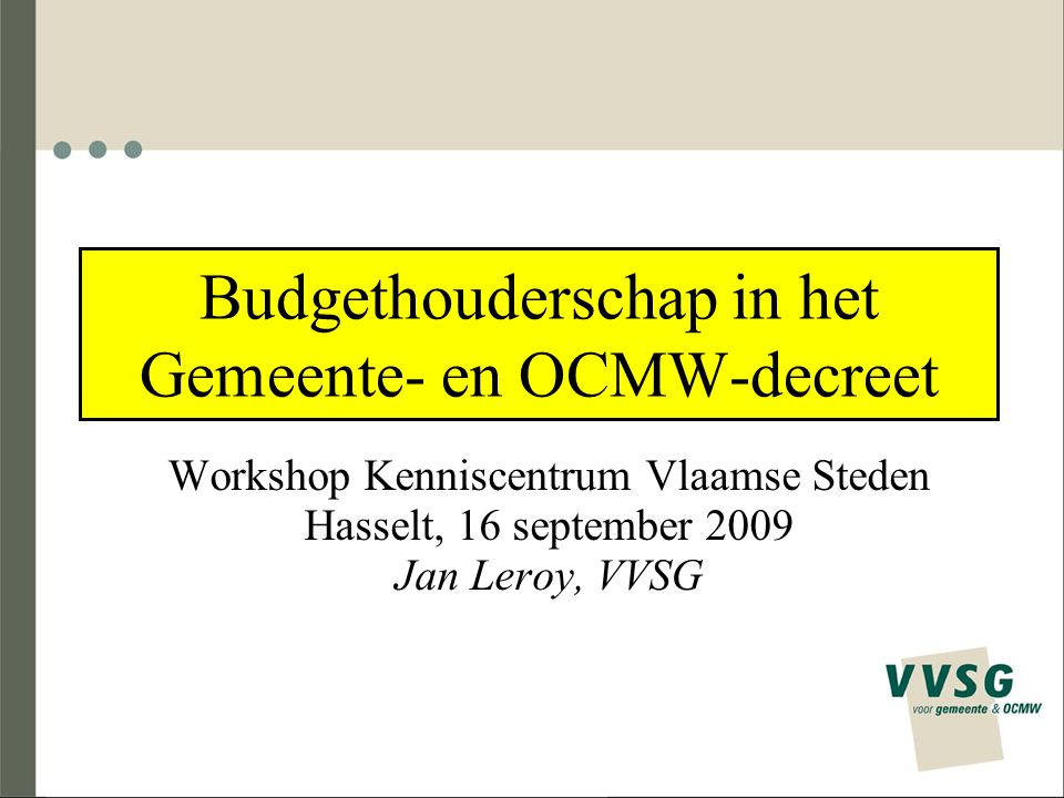 Budgethouderschap in het Gemeente- en OCMW-decreet Workshop Kenniscentrum Vlaamse Steden Hasselt, 16 september 2009 Jan Leroy, VVSG