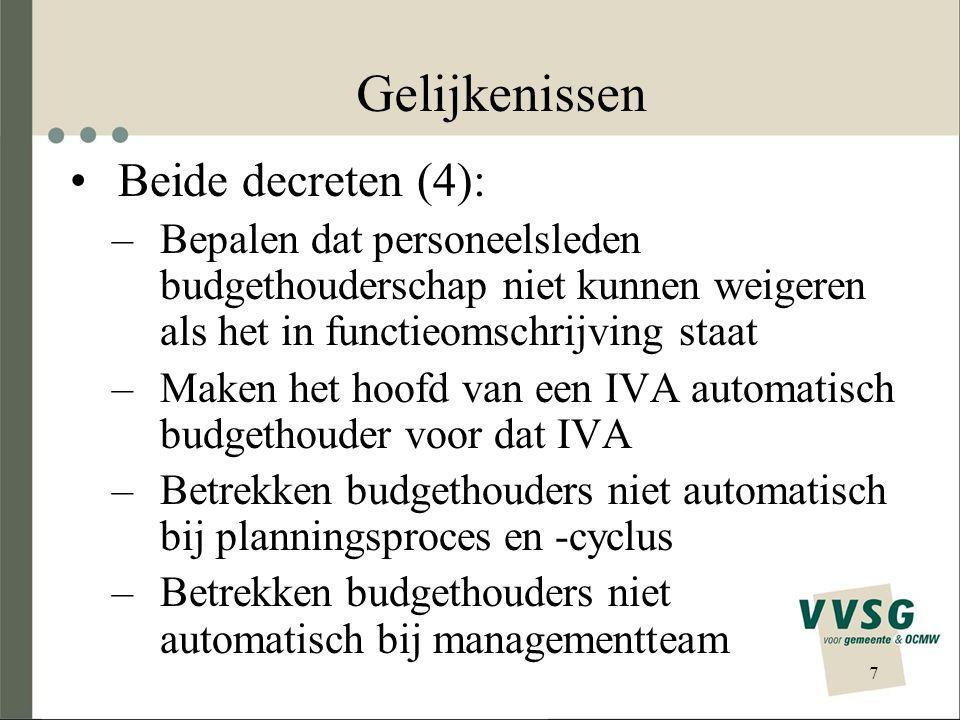 7 Gelijkenissen Beide decreten (4): –Bepalen dat personeelsleden budgethouderschap niet kunnen weigeren als het in functieomschrijving staat –Maken het hoofd van een IVA automatisch budgethouder voor dat IVA –Betrekken budgethouders niet automatisch bij planningsproces en -cyclus –Betrekken budgethouders niet automatisch bij managementteam