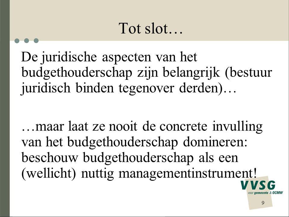 9 Tot slot… De juridische aspecten van het budgethouderschap zijn belangrijk (bestuur juridisch binden tegenover derden)… …maar laat ze nooit de concrete invulling van het budgethouderschap domineren: beschouw budgethouderschap als een (wellicht) nuttig managementinstrument!