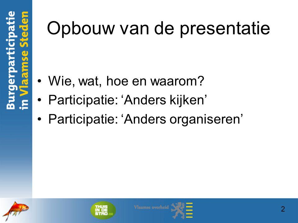 2 Opbouw van de presentatie Wie, wat, hoe en waarom? Participatie: 'Anders kijken' Participatie: 'Anders organiseren' 2