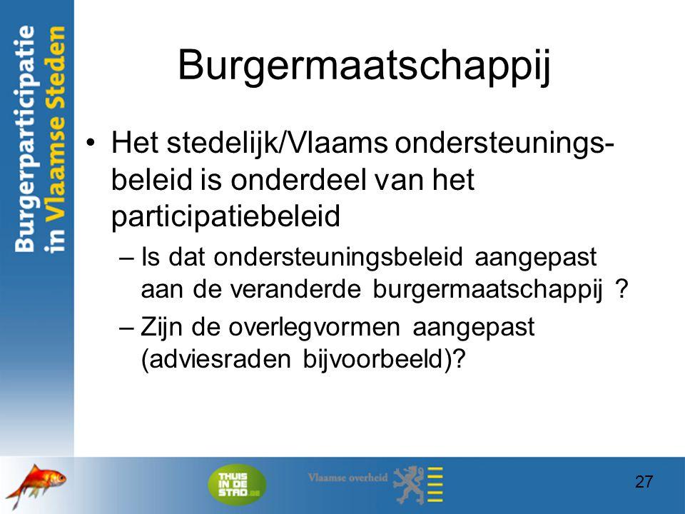 27 Burgermaatschappij Het stedelijk/Vlaams ondersteunings- beleid is onderdeel van het participatiebeleid –Is dat ondersteuningsbeleid aangepast aan d