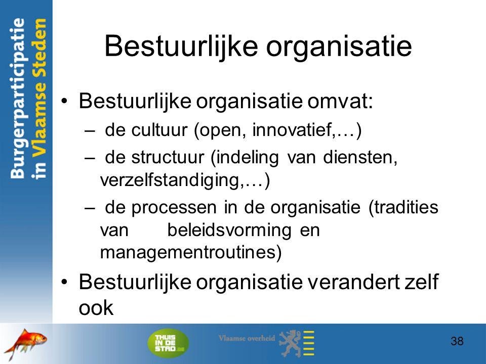 38 Bestuurlijke organisatie Bestuurlijke organisatie omvat: – de cultuur (open, innovatief,…) – de structuur (indeling van diensten, verzelfstandiging