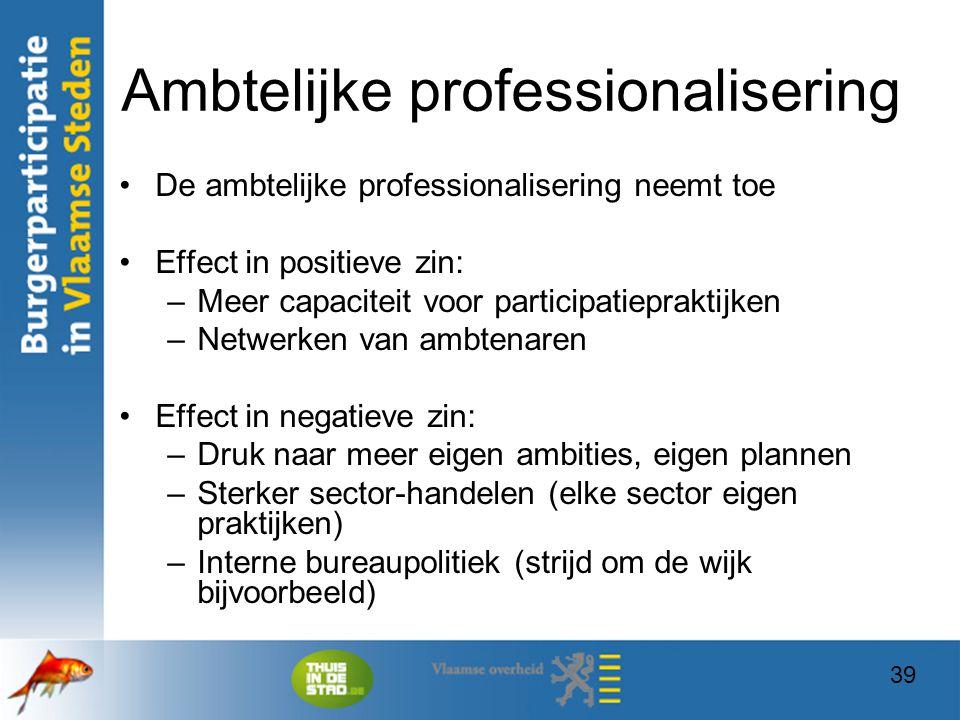 39 Ambtelijke professionalisering De ambtelijke professionalisering neemt toe Effect in positieve zin: –Meer capaciteit voor participatiepraktijken –N
