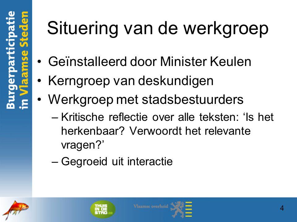 4 Situering van de werkgroep Geïnstalleerd door Minister Keulen Kerngroep van deskundigen Werkgroep met stadsbestuurders –Kritische reflectie over all