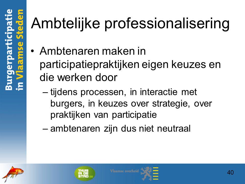 40 Ambtelijke professionalisering Ambtenaren maken in participatiepraktijken eigen keuzes en die werken door –tijdens processen, in interactie met bur