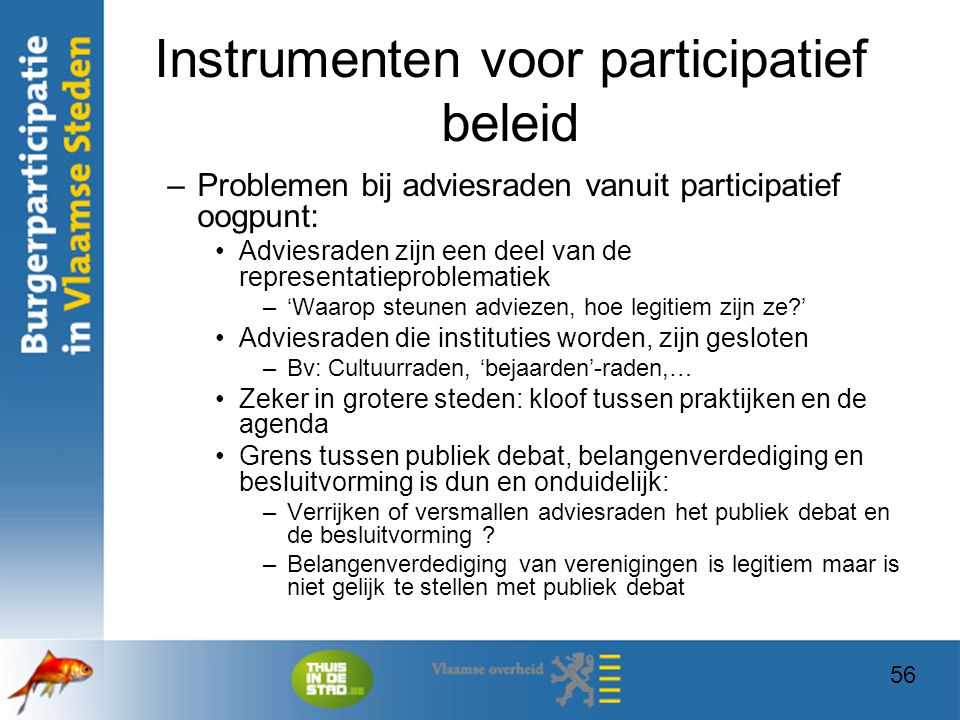 56 Instrumenten voor participatief beleid –Problemen bij adviesraden vanuit participatief oogpunt: Adviesraden zijn een deel van de representatieprobl